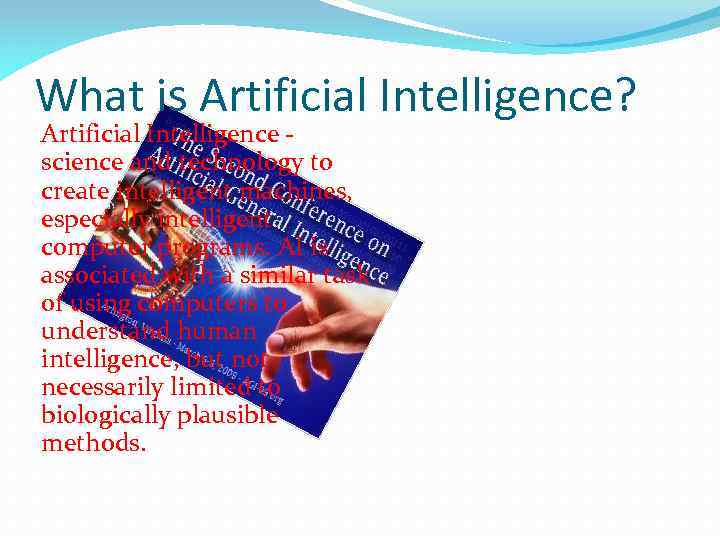 What is Artificial Intelligence? Artificial Intelligence science and technology to create intelligent machines, especially