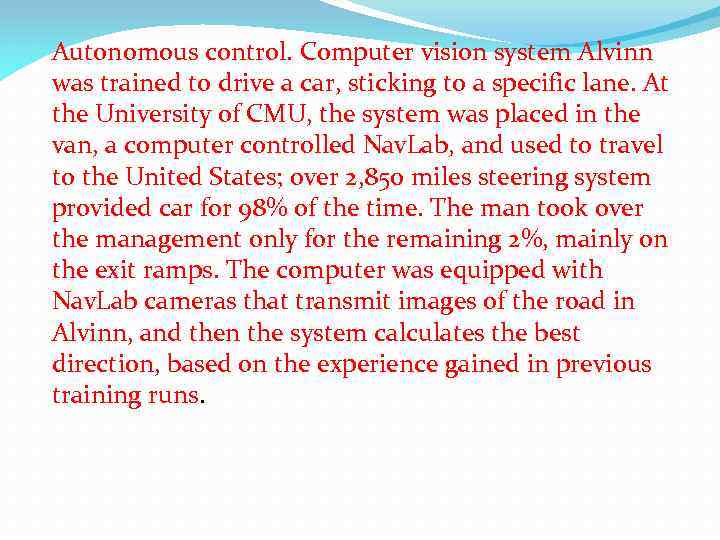 Autonomous control. Computer vision system Alvinn was trained to drive a car, sticking to