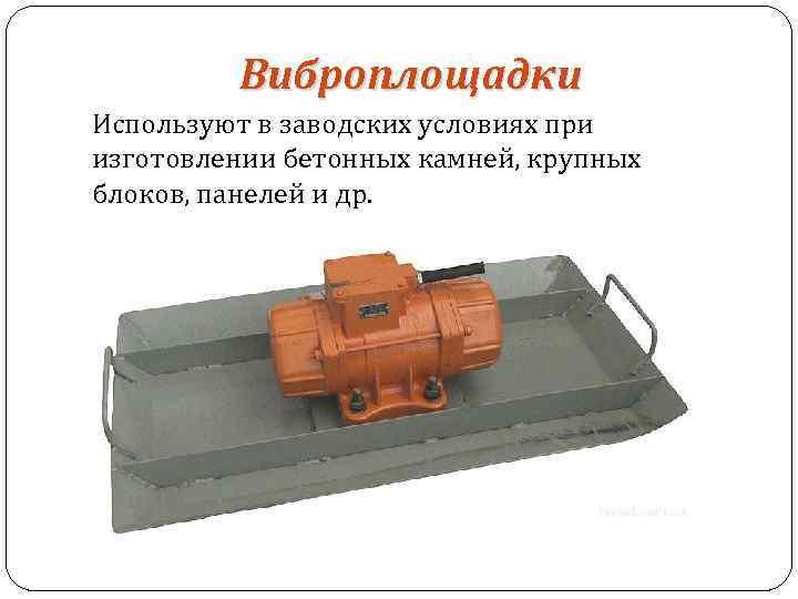 Виброплощадки Используют в заводских условиях при изготовлении бетонных камней, крупных блоков, панелей и др.