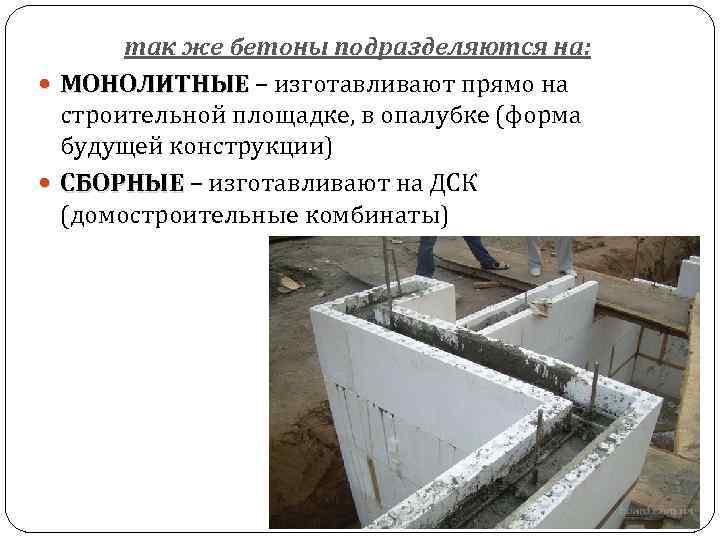 так же бетоны подразделяются на: МОНОЛИТНЫЕ – изготавливают прямо на МОНОЛИТНЫЕ строительной площадке, в