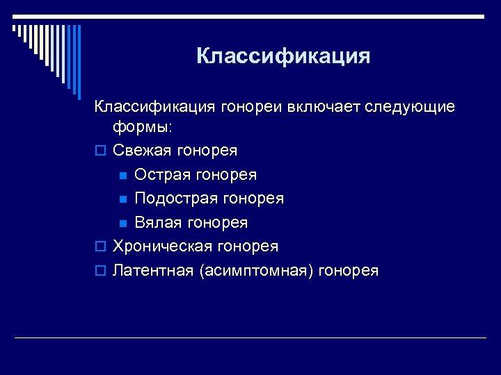 Классификация гонореи включает следующие формы: o Свежая гонорея n Острая гонорея n Подострая гонорея
