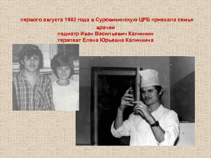 первого августа 1982 года в Суровикинскую ЦРБ приехала семья врачей педиатр Иван Васильевич Калинкин