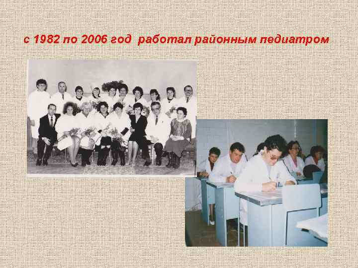 с 1982 по 2006 год работал районным педиатром