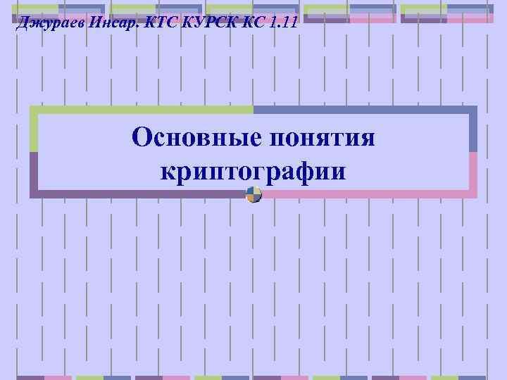Джураев Инсар. КТС КУРСК КС 1. 11 Основные понятия криптографии