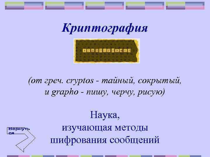 Криптография (от греч. cryptos - тайный, сокрытый, и grаpho - пишу, черчу, рисую) Наука,