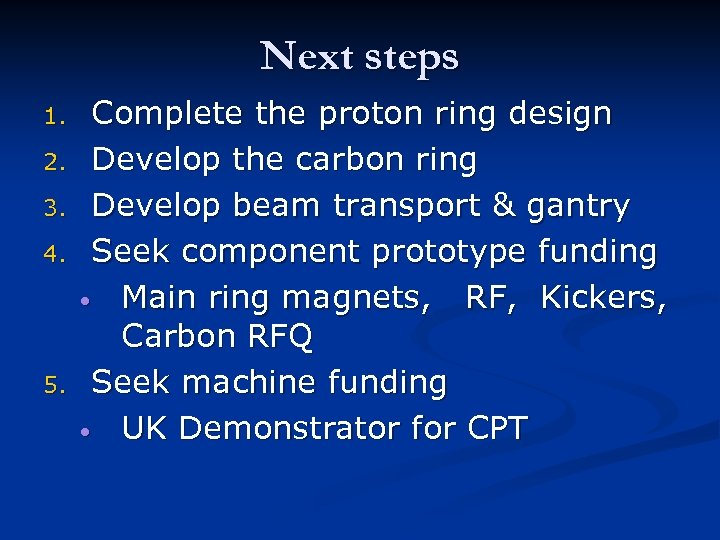 Next steps 1. 2. 3. 4. 5. Complete the proton ring design Develop the