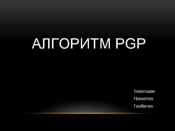 АЛГОРИТМ PGP Сокольвак Прокопов Горбачев