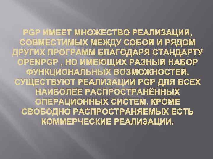 PGP ИМЕЕТ МНОЖЕСТВО РЕАЛИЗАЦИЙ, СОВМЕСТИМЫХ МЕЖДУ СОБОЙ И РЯДОМ ДРУГИХ ПРОГРАММ БЛАГОДАРЯ СТАНДАРТУ OPENPGP