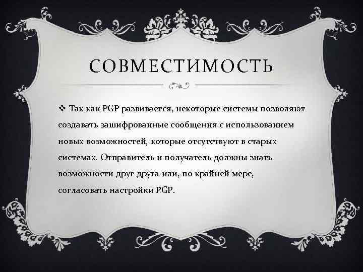 СОВМЕСТИМОСТЬ v Так как PGP развивается, некоторые системы позволяют создавать зашифрованные сообщения с использованием
