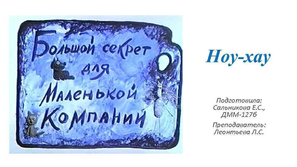 Ноу-хау Подготовила: Сальникова Е. С. , ДММ-127 б Преподаватель: Леонтьева Л. С.