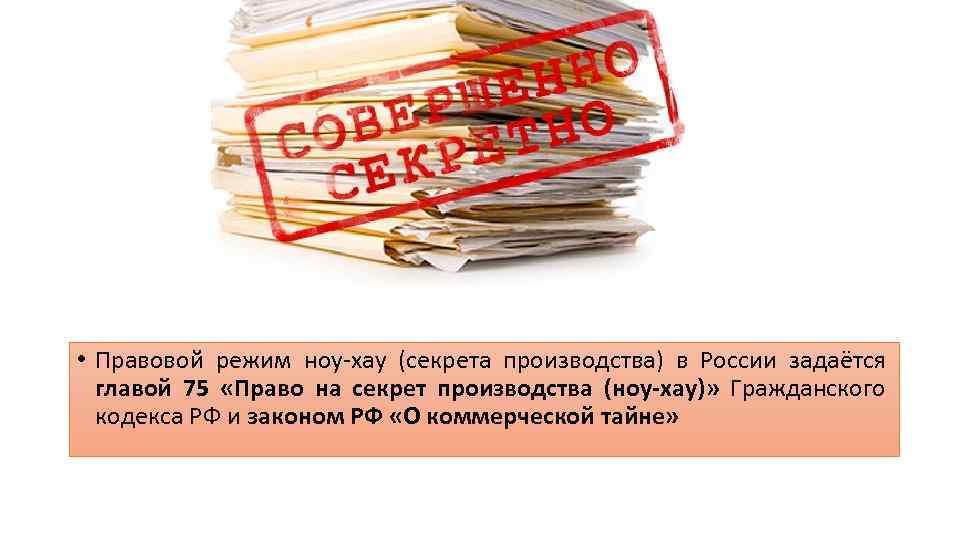• Правовой режим ноу-хау (секрета производства) в России задаётся главой 75 «Право на