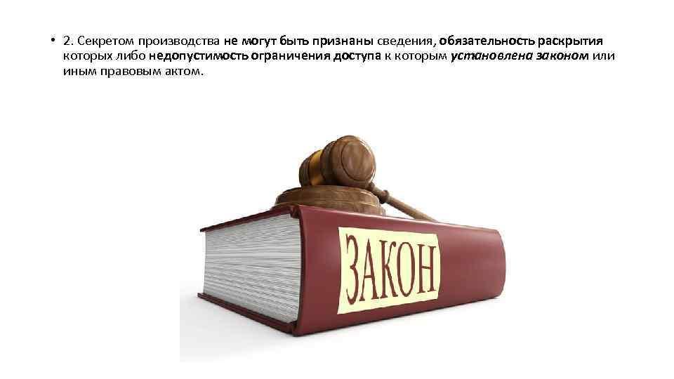 • 2. Секретом производства не могут быть признаны сведения, обязательность раскрытия которых либо