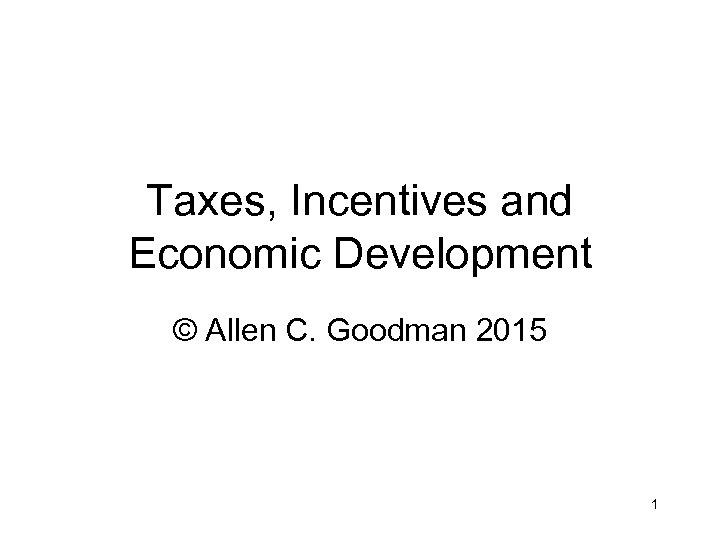 Taxes, Incentives and Economic Development © Allen C. Goodman 2015 1