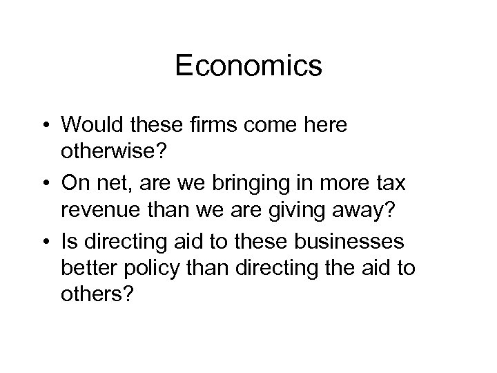 Economics • Would these firms come here otherwise? • On net, are we bringing