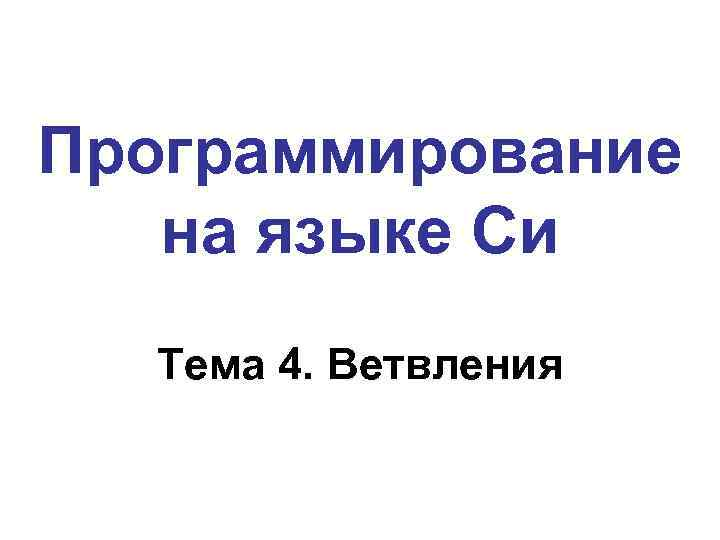 Программирование на языке Си Тема 4. Ветвления