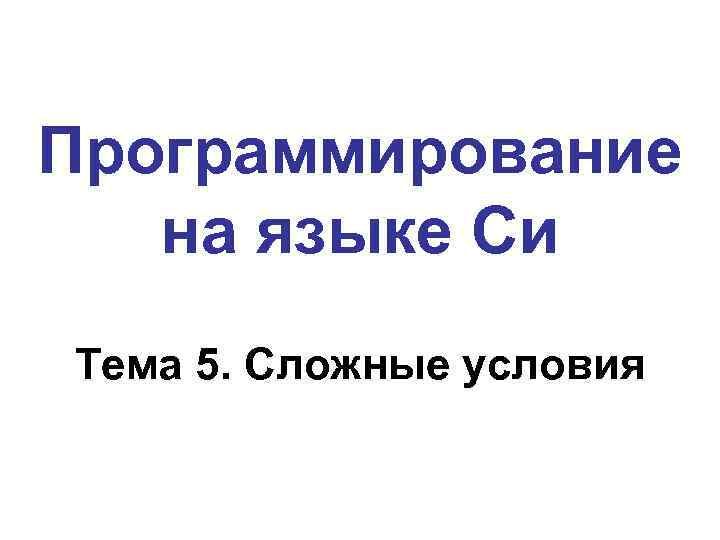 Программирование на языке Си Тема 5. Сложные условия