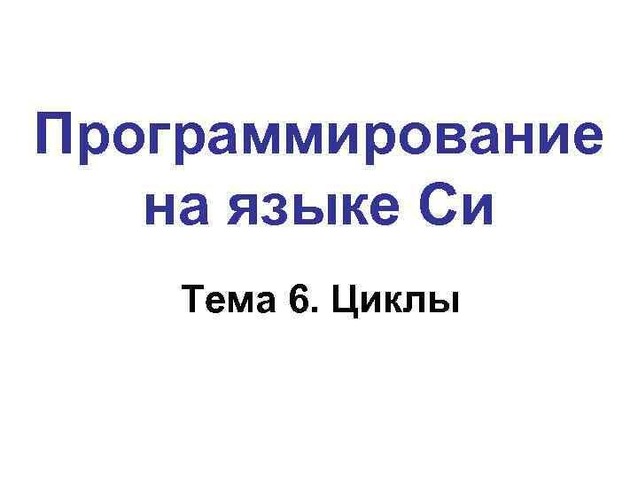 Программирование на языке Си Тема 6. Циклы
