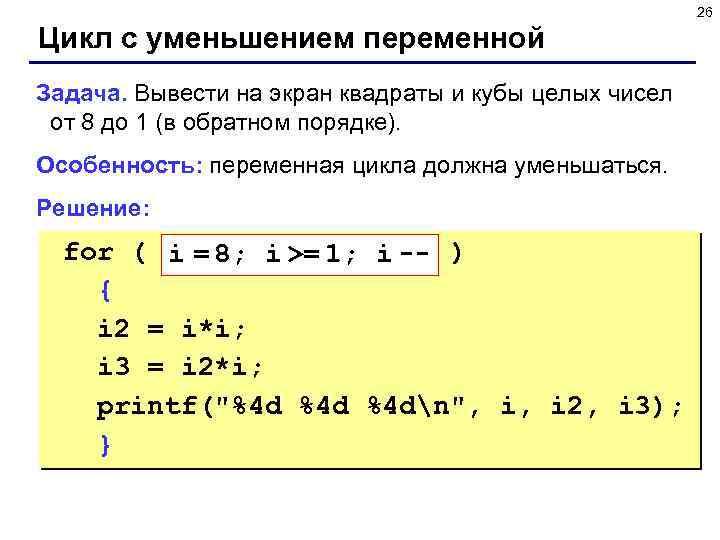 26 Цикл с уменьшением переменной Задача. Вывести на экран квадраты и кубы целых чисел