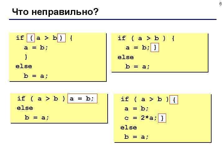 6 Что неправильно? if ( a > b ) { a = b; }