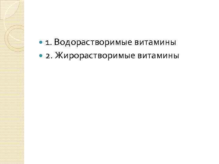 1. Водорастворимые витамины 2. Жирорастворимые витамины