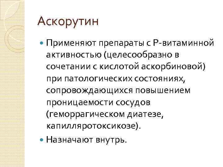 Аскорутин Применяют препараты с Р-витаминной активностью (целесообразно в сочетании с кислотой аскорбиновой) при патологических