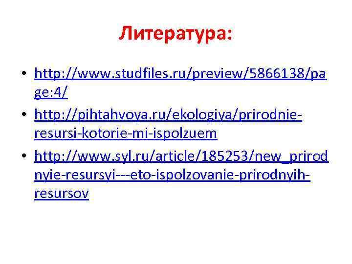 Литература: • http: //www. studfiles. ru/preview/5866138/pa ge: 4/ • http: //pihtahvoya. ru/ekologiya/prirodnieresursi-kotorie-mi-ispolzuem • http: