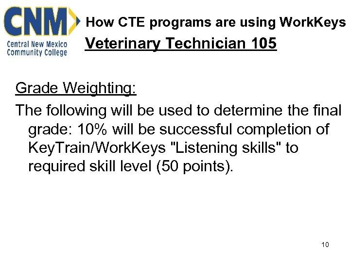 How CTE programs are using Work. Keys Veterinary Technician 105 Grade Weighting: The following
