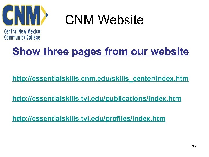 CNM Website Show three pages from our website http: //essentialskills. cnm. edu/skills_center/index. htm http: