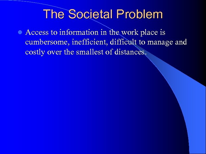 The Societal Problem l Access to information in the work place is cumbersome, inefficient,