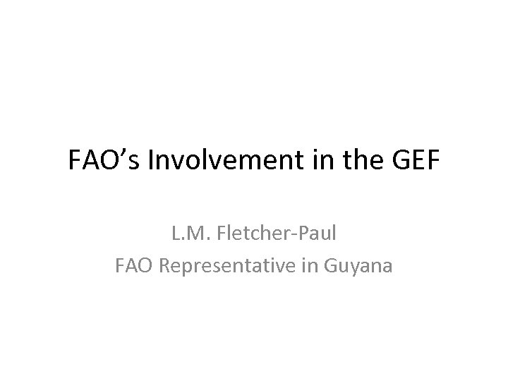 FAO's Involvement in the GEF L. M. Fletcher-Paul FAO Representative in Guyana