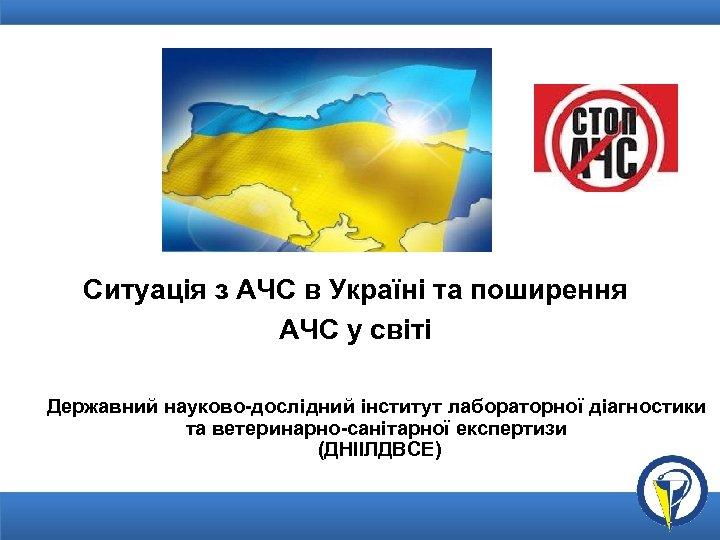 Ситуація з АЧС в Україні та поширення АЧС у світі Державний науково-дослідний інститут лабораторної