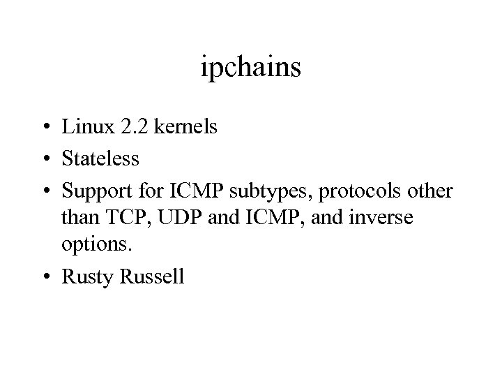 ipchains • Linux 2. 2 kernels • Stateless • Support for ICMP subtypes, protocols