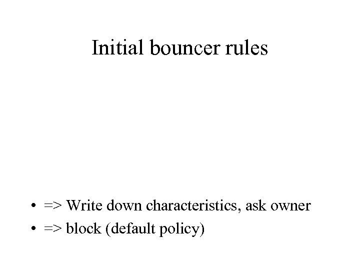 Initial bouncer rules • => Write down characteristics, ask owner • => block (default