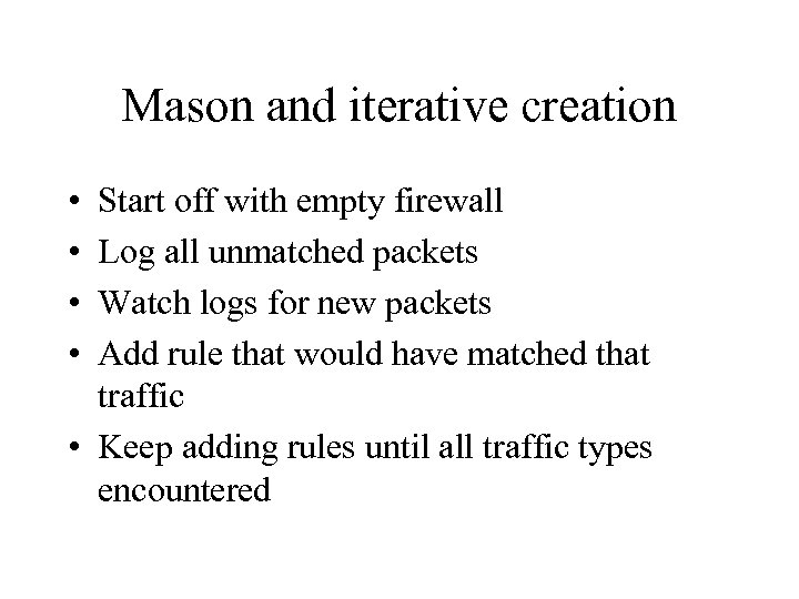 Mason and iterative creation • • Start off with empty firewall Log all unmatched