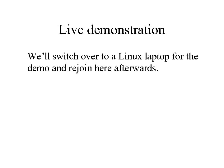 Live demonstration We'll switch over to a Linux laptop for the demo and rejoin