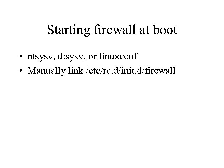 Starting firewall at boot • ntsysv, tksysv, or linuxconf • Manually link /etc/rc. d/init.