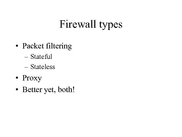 Firewall types • Packet filtering – Stateful – Stateless • Proxy • Better yet,