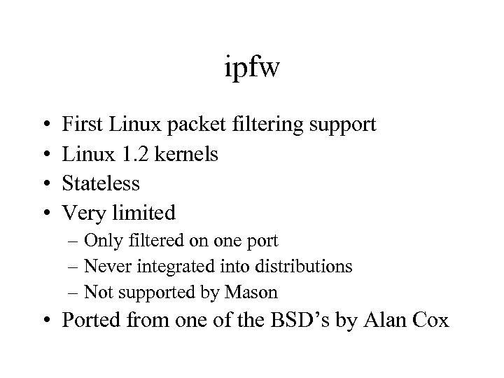ipfw • • First Linux packet filtering support Linux 1. 2 kernels Stateless Very