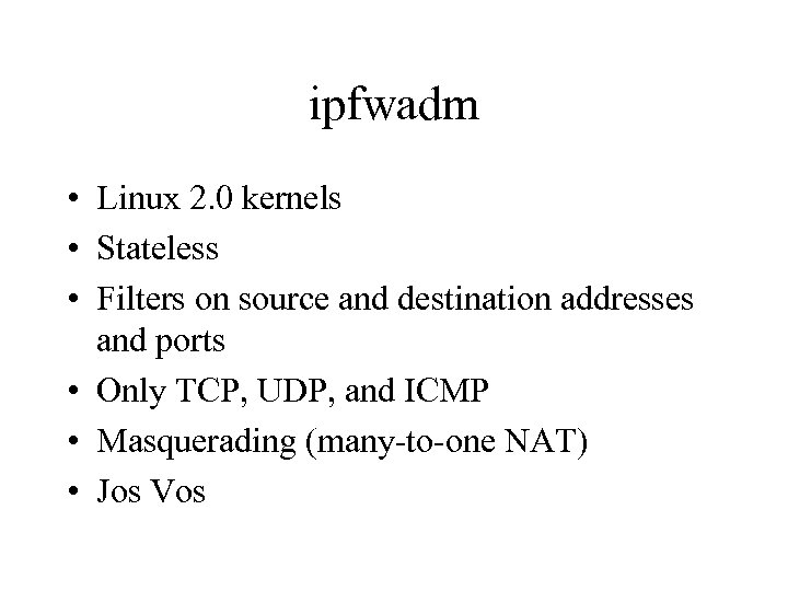 ipfwadm • Linux 2. 0 kernels • Stateless • Filters on source and destination