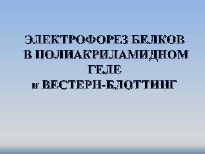 ЭЛЕКТРОФОРЕЗ БЕЛКОВ В ПОЛИАКРИЛАМИДНОМ ГЕЛЕ и ВЕСТЕРН-БЛОТТИНГ
