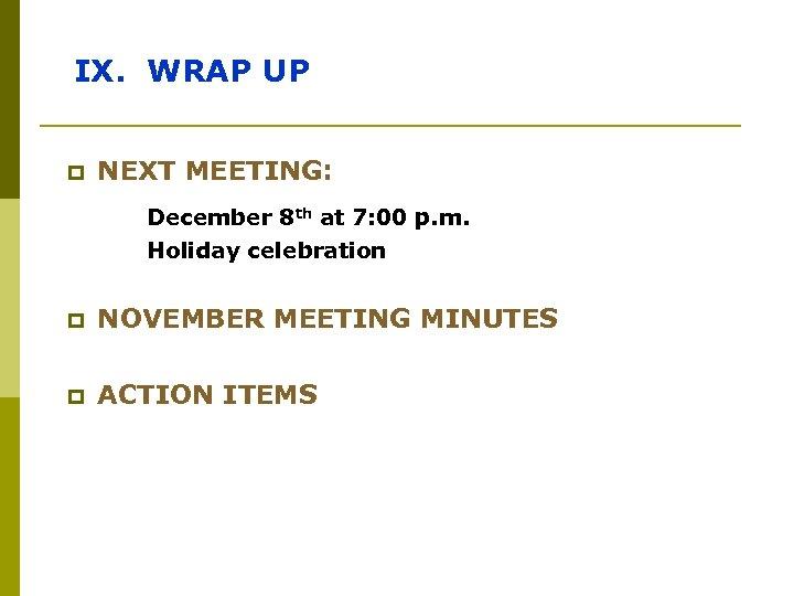 IX. WRAP UP p NEXT MEETING: December 8 th at 7: 00 p. m.