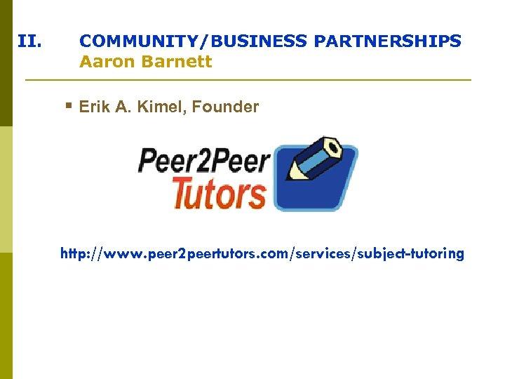 II. COMMUNITY/BUSINESS PARTNERSHIPS Aaron Barnett § Erik A. Kimel, Founder http: //www. peer 2
