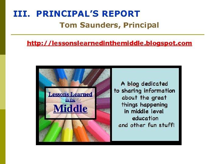 III. PRINCIPAL'S REPORT Tom Saunders, Principal http: //lessonslearnedinthemiddle. blogspot. com