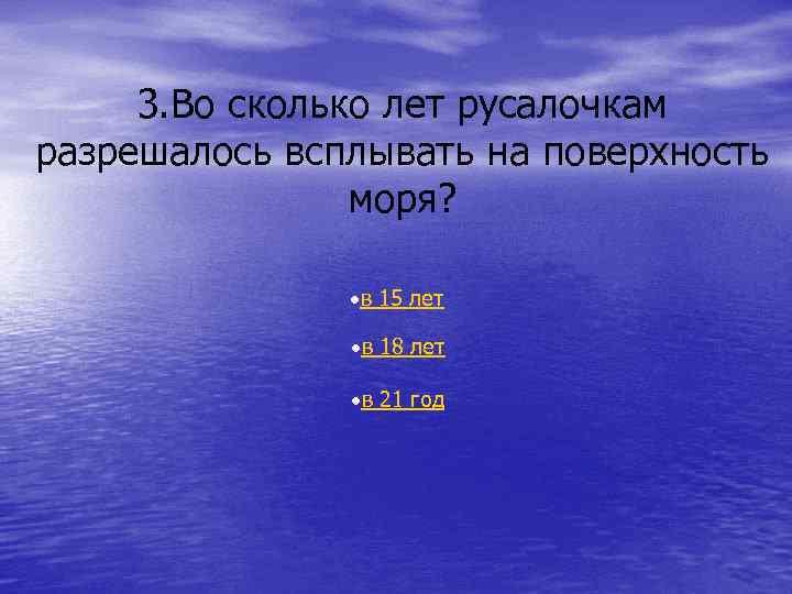 3. Во сколько лет русалочкам разрешалось всплывать на поверхность моря? в 15 лет в