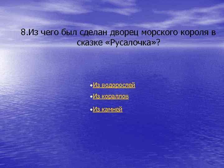 8. Из чего был сделан дворец морского короля в сказке «Русалочка» ? Из водорослей