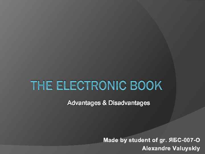 THE ELECTRONIC BOOK Advantages & Disadvantages Made by student of gr. ЯБС-007 -О Alexandre