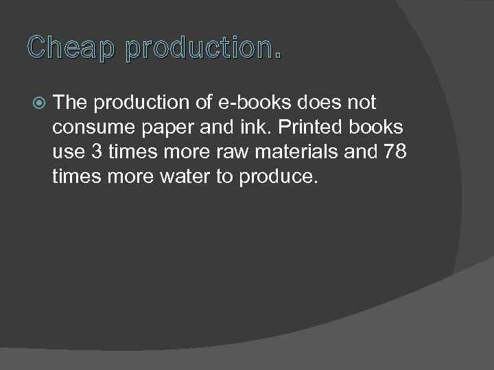 Cheap production. The production of e-books does not consume paper and ink. Printed books
