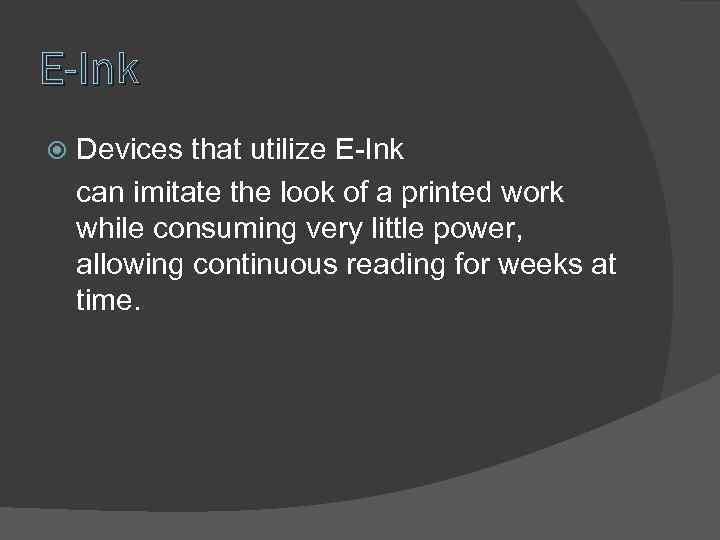 E-Ink Devices that utilize E-Ink can imitate the look of a printed work while