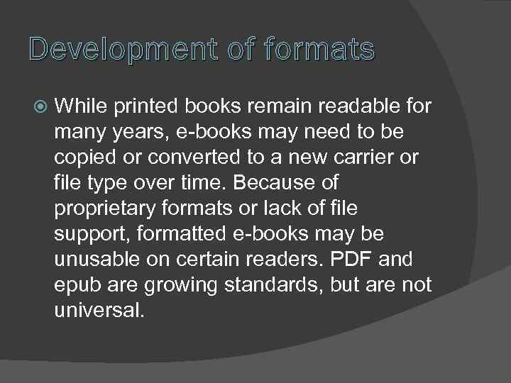 Development of formats While printed books remain readable for many years, e-books may need