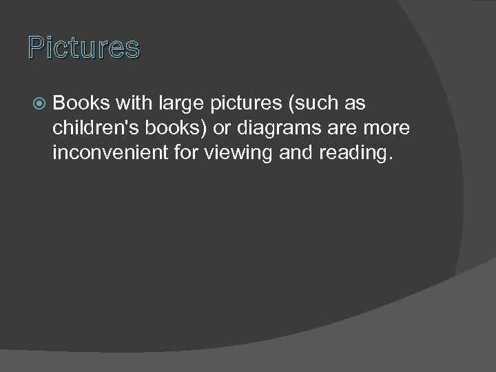Pictures Books with large pictures (such as children's books) or diagrams are more inconvenient